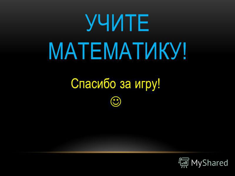 УЧИТЕ МАТЕМАТИКУ! Спасибо за игру!