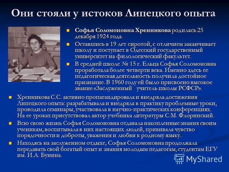 Они стояли у истоков Липецкого опыта Софья Соломоновна Хренникова родилась 25 декабря 1924 года. Оставшись в 19 лет сиротой, с отличием заканчивает школу и поступает в Одесский государственный университет на филологический факультет. В средней школе