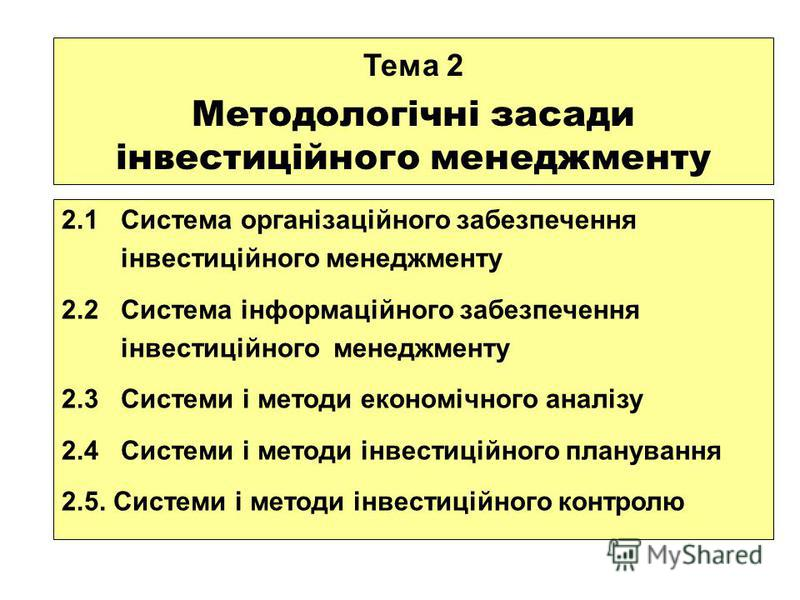2.1 Система організаційного забезпечення інвестиційного менеджменту 2.2 Система інформаційного забезпечення інвестиційного менеджменту 2.3 Системи і методи економічного аналізу 2.4 Системи і методи інвестиційного планування 2.5. Системи і методи інве