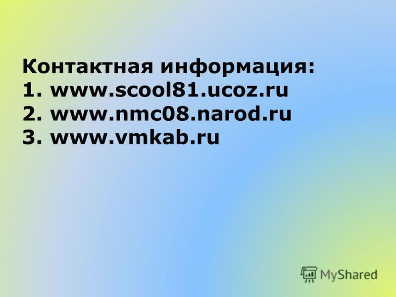 Контактная информация: 1. www.scool81.ucoz.ru 2. www.nmc08.narod.ru 3. www.vmkab.ru