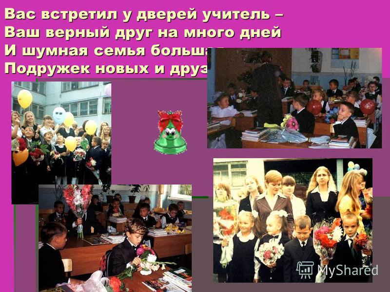 Вас встретил у дверей учитель – Ваш верный друг на много дней И шумная семья большая Подружек новых и друзей.