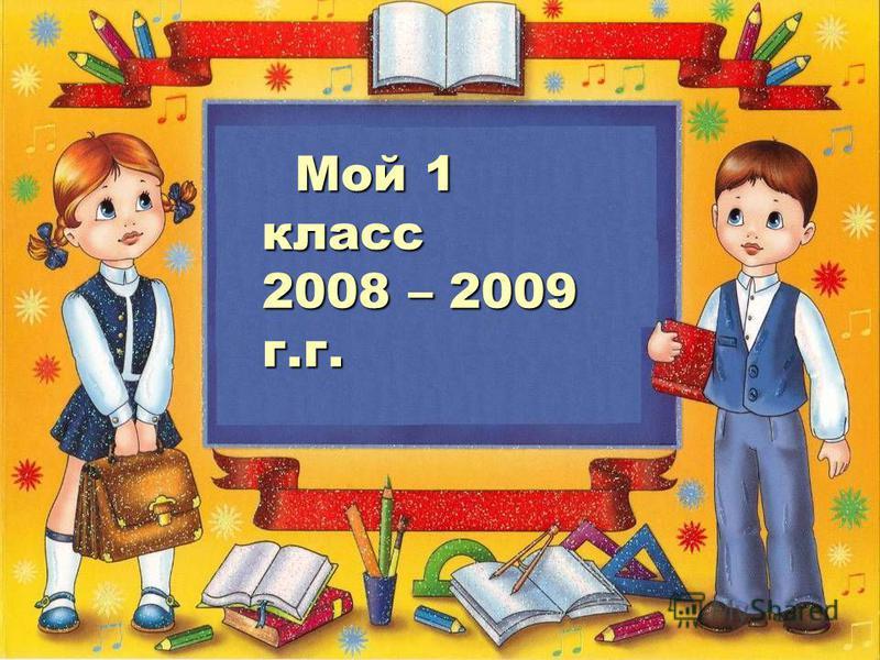Мой 1 класс 2008 – 2009 г.г. Мой 1 класс 2008 – 2009 г.г.