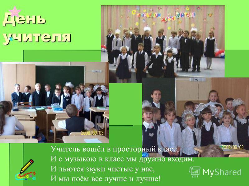 День учителя Учитель вошёл в просторный класс, И с музыкою в класс мы дружно входим. И льются звуки чистые у нас, И мы поём все лучше и лучше!