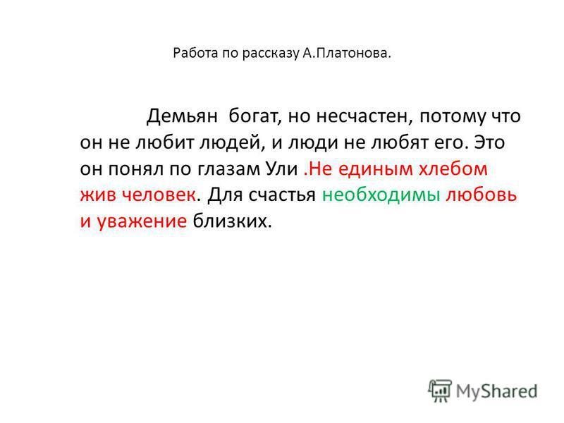 Работа по рассказу А.Платонова. Демьян богат, но несчастен, потому что он не любит людей, и люди не любят его. Это он понял по глазам Ули.Не единым хлебом жив человек. Для счастья необходимы любовь и уважение близких.