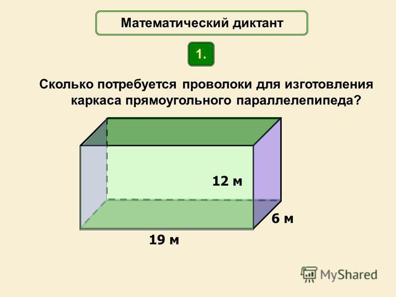 Сколько потребуется проволоки для изготовления каркаса прямоугольного параллелепипеда? 19 м 6 м Математический диктант 1. 12 м