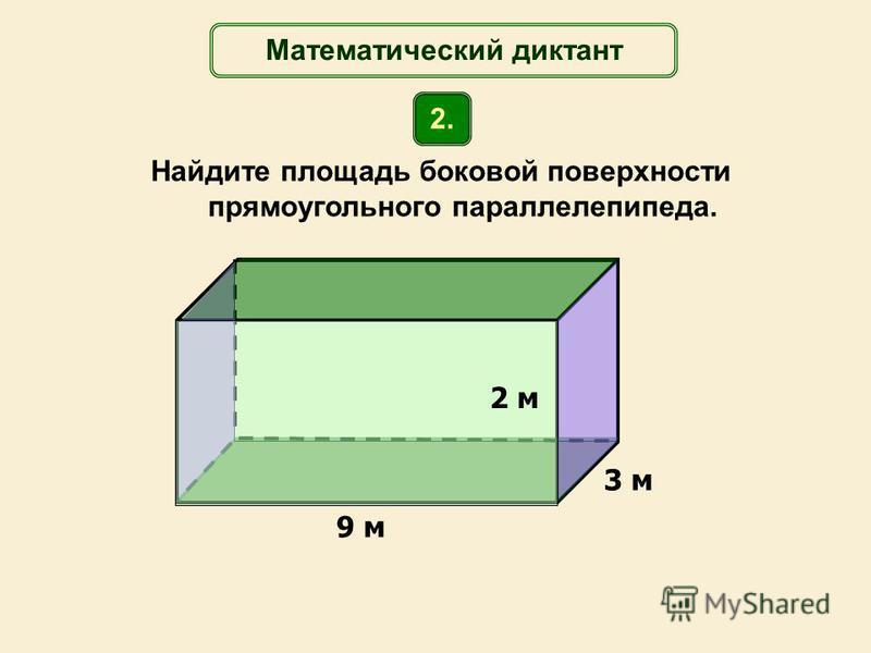 Найдите площадь боковой поверхности прямоугольного параллелепипеда. 9 м 3 м Математический диктант 2. 2 м
