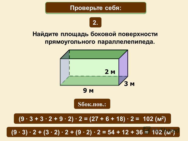 Найдите площадь боковой поверхности прямоугольного параллелепипеда. 9 м 3 м Математический диктант 2. Проверьте себя: (9 · 3 + 3 · 2 + 9 · 2) · 2 = (27 + 6 + 18) · 2 = 102 (м 2 ) Sбок.пов.: или (9 · 3) · 2 + (3 · 2) · 2 + (9 · 2) · 2 = 54 + 12 + 36 =