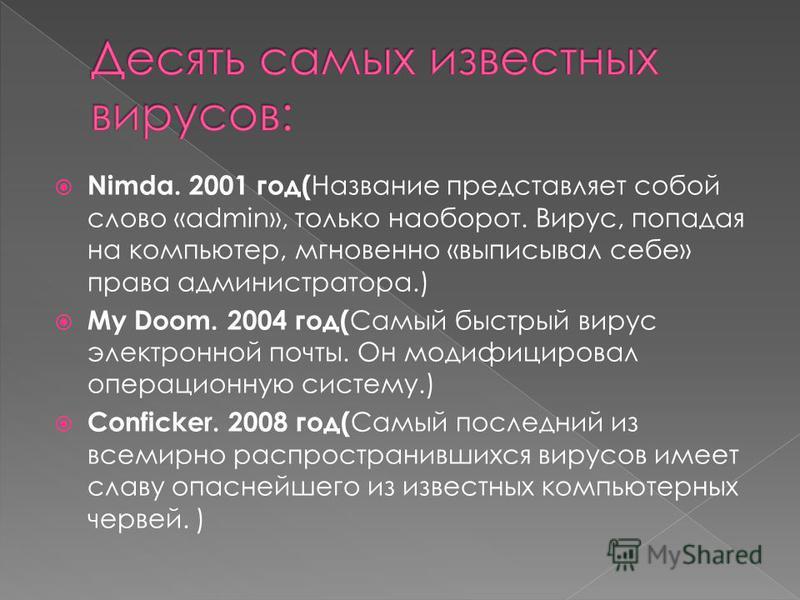 Nimda. 2001 год( Название представляет собой слово «admin», только наоборот. Вирус, попадая на компьютер, мгновенно «выписывал себе» права администратора.) My Doom. 2004 год( Самый быстрый вирус электронной почты. Он модифицировал операционную систем