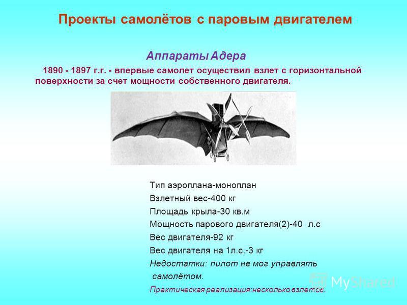 Аппараты Адера 1890 - 1897 г.г. - впервые самолет осуществил взлет с горизонтальной поверхности за счет мощности собственного двигателя. Тип аэроплана-моноплан Взлетный вес-400 кг Площадь крыла-30 кв.м Мощность парового двигателя(2)-40 л.с Вес двигат