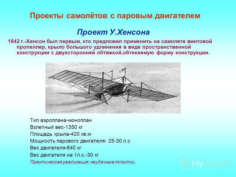 Проект У.Хенсона 1842 г.-Хенсон был первым, кто предложил применить на самолете винтовой пропеллер, крыло большого удлинения в виде пространственной конструкции с двухсторонней обтяжкой,обтекаемую форму конструкции. Тип аэроплана-моноплан Взлетный ве