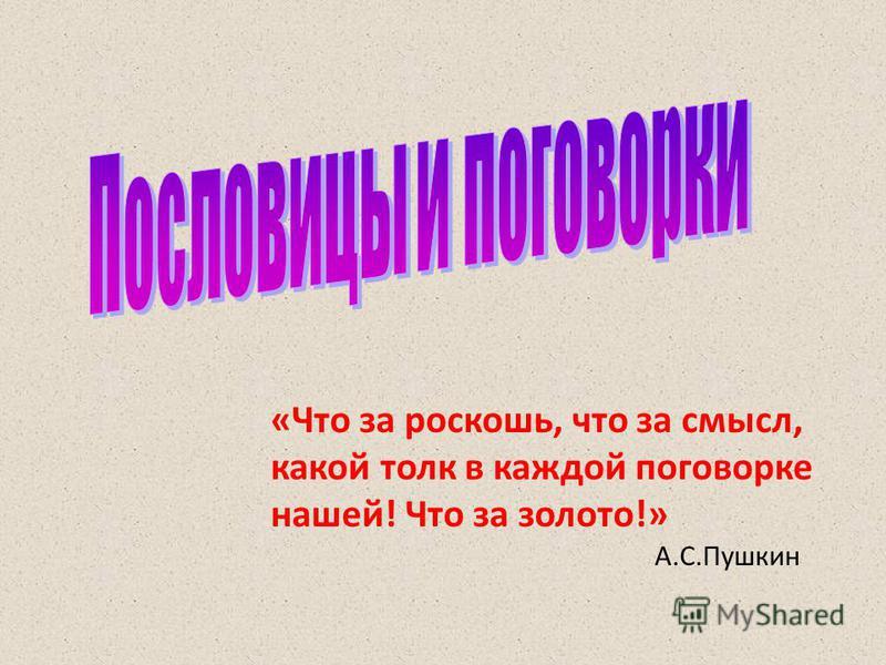«Что за роскошь, что за смысл, какой толк в каждой поговорке нашей! Что за золото!» А.С.Пушкин