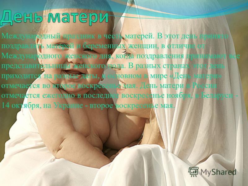 Международный праздник в честь матерей. В этот день принято поздравлять матерей и беременных женщин, в отличие от Международного женского дня, когда поздравления принимают все представительницы женского пола. В разных странах этот день приходится на