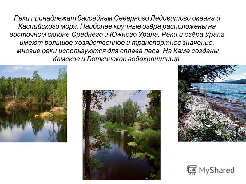 Реки принадлежат бассейнам Северного Ледовитого океана и Каспийского моря. Наиболее крупные озёра расположены на восточном склоне Среднего и Южного Урала. Реки и озёра Урала имеют большое хозяйственное и транспортное значение, многие реки используютс