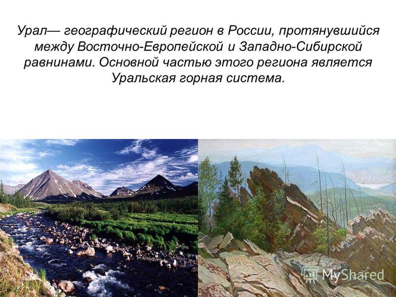 Урал географический регион в России, протянувшийся между Восточно-Европейской и Западно-Сибирской равнинами. Основной частью этого региона является Уральская горная система.