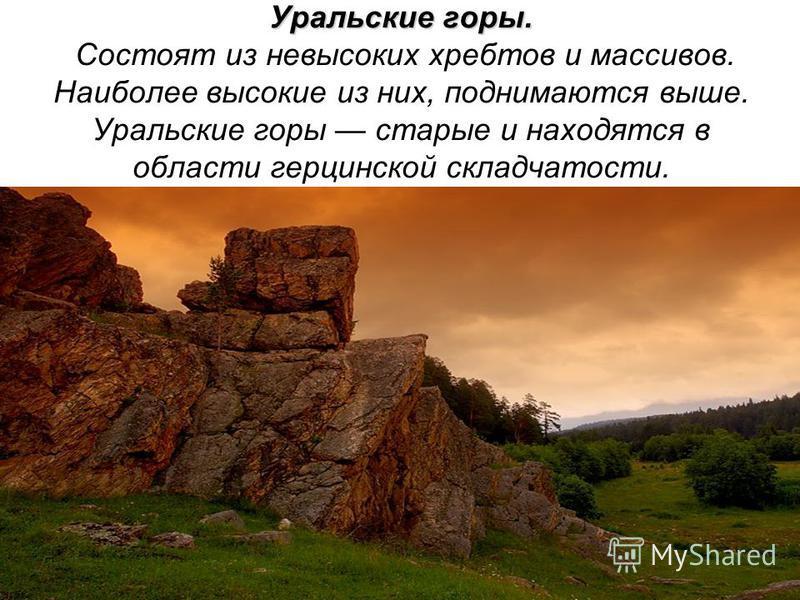 Уральские горы. Уральские горы. Состоят из невысоких хребтов и массивов. Наиболее высокие из них, поднимаются выше. Уральские горы старые и находятся в области герцинской складчатости.