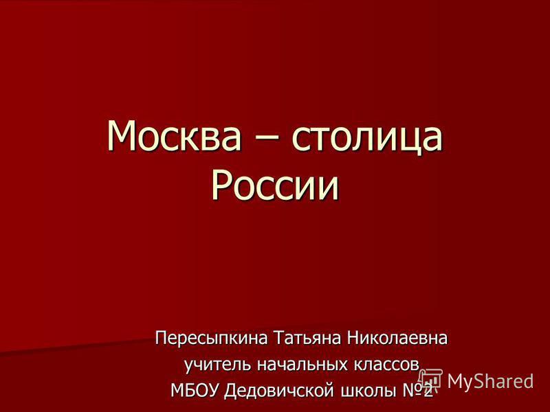 Москва – столица России Пересыпкина Татьяна Николаевна учитель начальных классов МБОУ Дедовичской школы 2