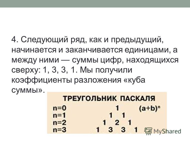 4. Следующий ряд, как и предыдущий, начинается и заканчивается единицами, а между ними суммы цифр, находящихся сверху: 1, 3, 3, 1. Мы получили коэффициенты разложения «куба суммы».