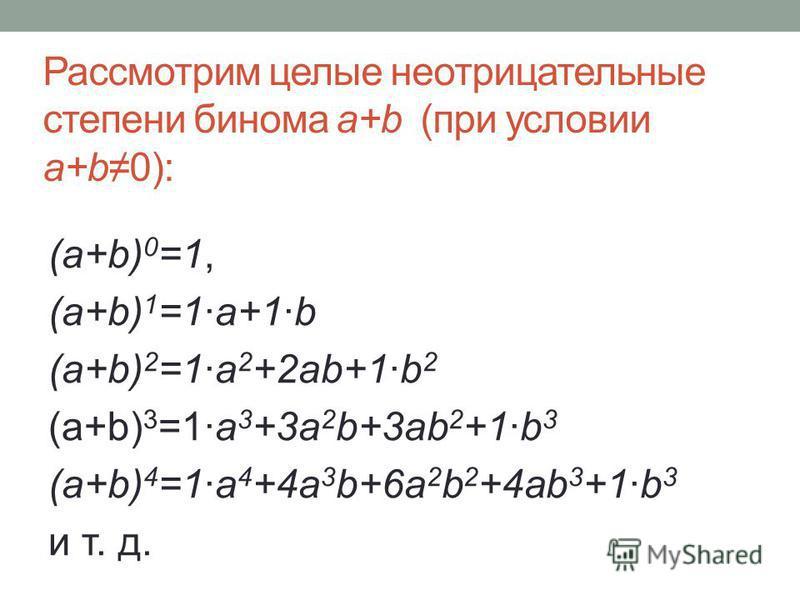 Рассмотрим целые неотрицательные степени бинома a+b (при условии a+b0): (a+b) 0 =1, (a+b) 1 =1a+1b (a+b) 2 =1a 2 +2ab+1b 2 (a+b) 3 =1a 3 +3a 2 b+3ab 2 +1b 3 (a+b) 4 =1a 4 +4a 3 b+6a 2 b 2 +4ab 3 +1b 3 и т. д.