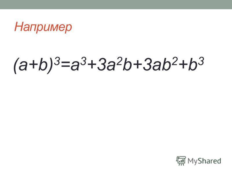 Например (a+b) 3 =a 3 +3a 2 b+3ab 2 +b 3