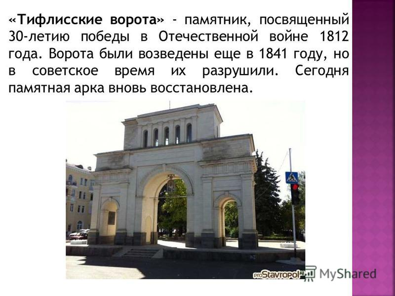 «Тифлисские ворота» - памятник, посвященный 30-летию победы в Отечественной войне 1812 года. Ворота были возведены еще в 1841 году, но в советское время их разрушили. Сегодня памятная арка вновь восстановлена.