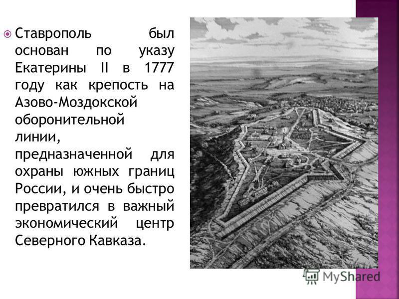 Ставрополь был основан по указу Екатерины II в 1777 году как крепость на Азово-Моздокской оборонительной линии, предназначенной для охраны южных границ России, и очень быстро превратился в важный экономический центр Северного Кавказа.