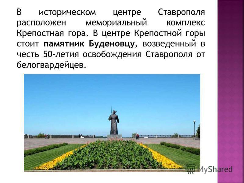 В историческом центре Ставрополя расположен мемориальный комплекс Крепостная гора. В центре Крепостной горы стоит памятник Буденовцу, возведенный в честь 50-летия освобождения Ставрополя от белогвардейцев.