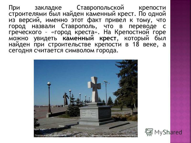 При закладке Ставропольской крепости строителями был найден каменный крест. По одной из версий, именно этот факт привел к тому, что город назвали Ставрополь, что в переводе с греческого – «город креста». На Крепостной горе можно увидеть каменный крес