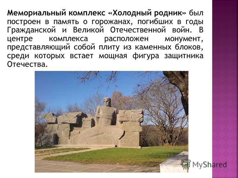 Мемориальный комплекс «Холодный родник» был построен в память о горожанах, погибших в годы Гражданской и Великой Отечественной войн. В центре комплекса расположен монумент, представляющий собой плиту из каменных блоков, среди которых встает мощная фи