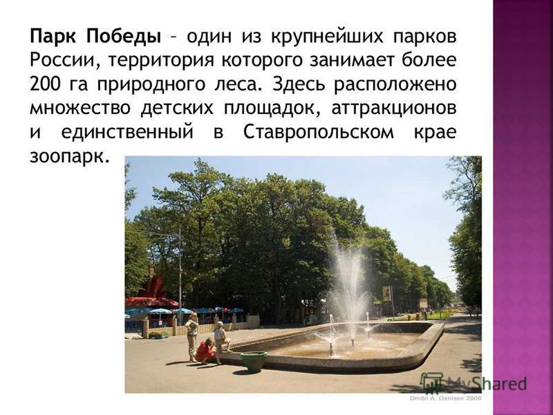 Парк Победы – один из крупнейших парков России, территория которого занимает более 200 га природного леса. Здесь расположено множество детских площадок, аттракционов и единственный в Ставропольском крае зоопарк.