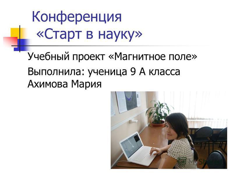 Учебный проект «Магнитное поле» Выполнила: ученица 9 А класса Ахимова Мария Конференция «Старт в науку»