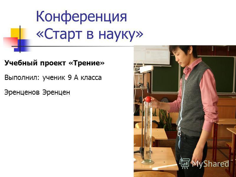 Учебный проект «Трение» Выполнил: ученик 9 А класса Эренценов Эренцен Конференция «Старт в науку»