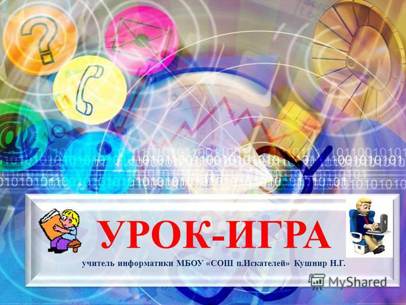 УРОК-ИГРА учитель информатики МБОУ «СОШ п.Искателей» Кушнир Н.Г.