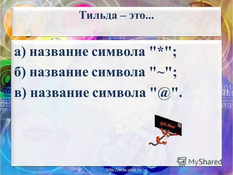 Тильда – это... а) название символа *; б) название символа ~; в) название символа @. 11.08.201527