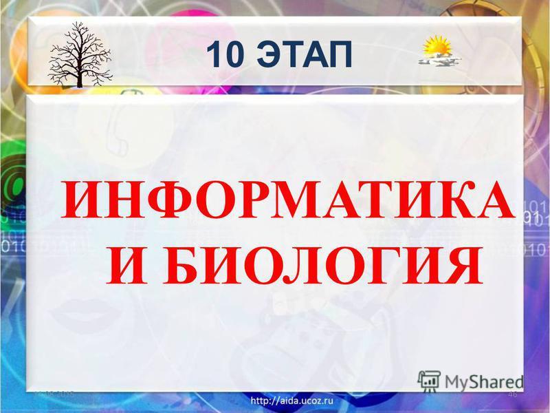 ИНФОРМАТИКА И БИОЛОГИЯ 11.08.201546 10 ЭТАП