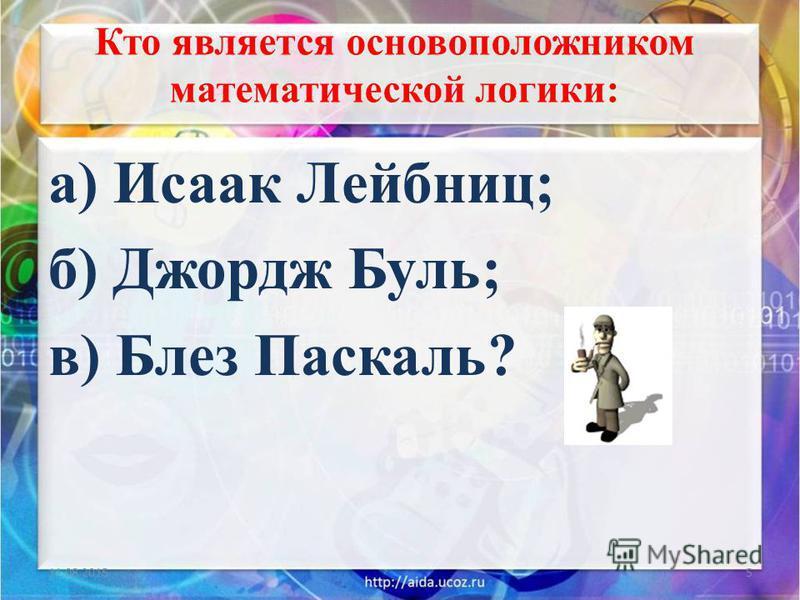 Кто является основоположником математической логики: а) Исаак Лейбниц; б) Джордж Буль; в) Блез Паскаль? 11.08.20155