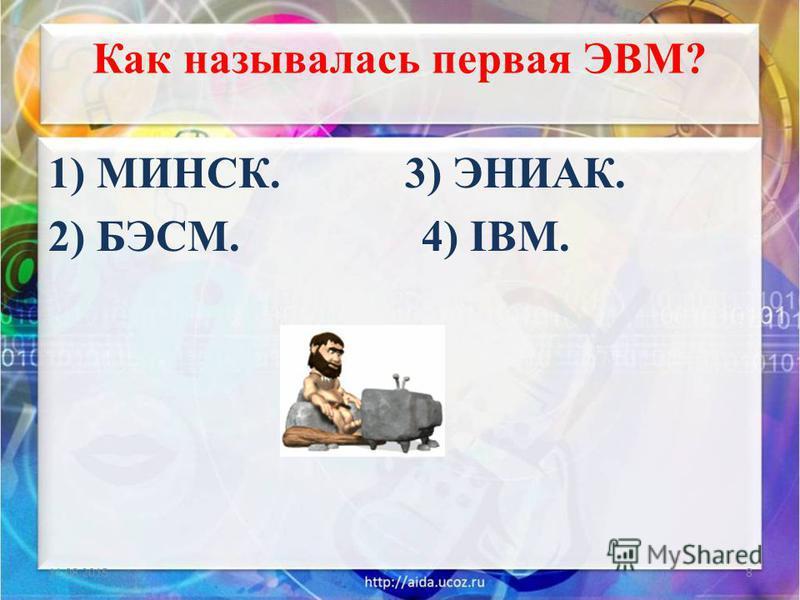 Как называлась первая ЭВМ? 1) МИНСК. 3) ЭНИАК. 2) БЭСМ. 4) IBM. 11.08.20158