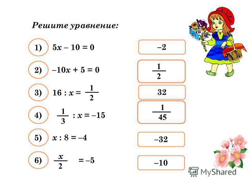 Решите уравнение: 5 х – 10 = 0 –2 1) –32 2) 32 3) –10–10 4) 5) 6) –10 х + 5 = 0 х : 8 = –4 1212 16 : x = 1212 = –5 х 2 х 2 : х = –15 1313 1 45