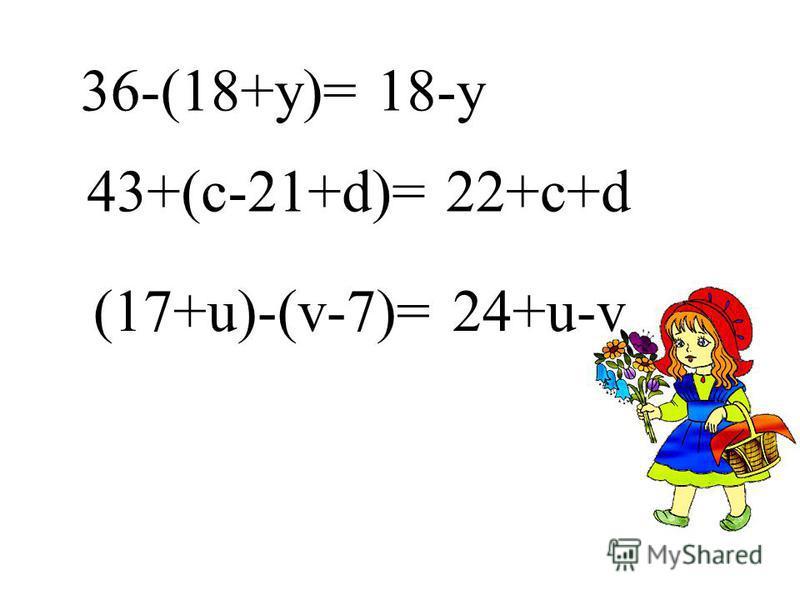 36-(18+у)=18-у 43+(с-21+d)=22+c+d (17+u)-(v-7)=24+u-v