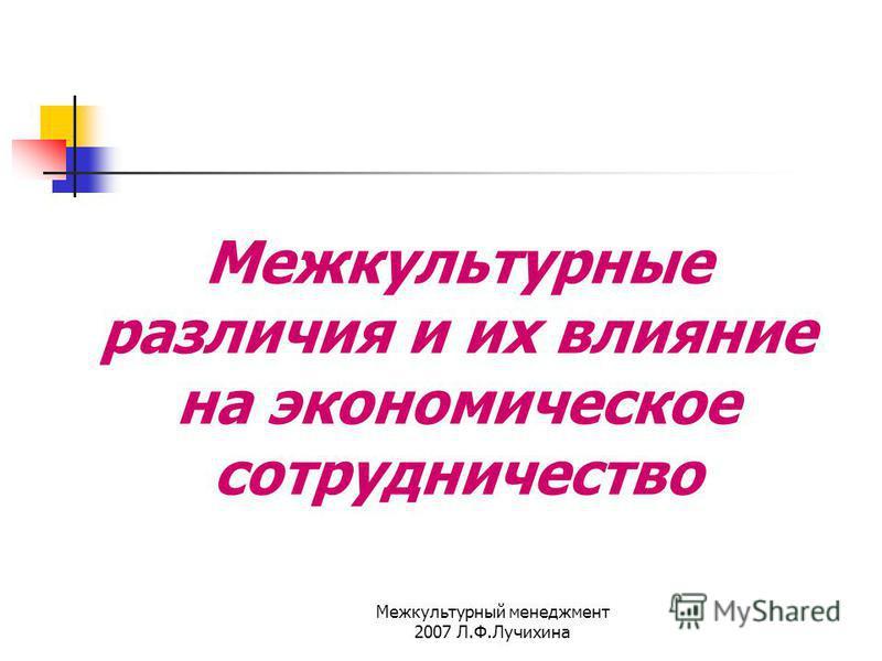 Межкультурный менеджмент 2007 Л.Ф.Лучихина Межкультурные различия и их влияние на экономическое сотрудничество