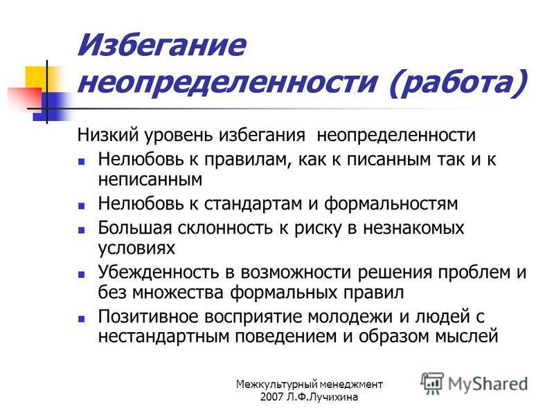 Межкультурный менеджмент 2007 Л.Ф.Лучихина Избегание неопределенности (работа) Низкий уровень избегания неопределенности Нелюбовь к правилам, как к писанным так и к неписанным Нелюбовь к стандартам и формальностям Большая склонность к риску в незнако