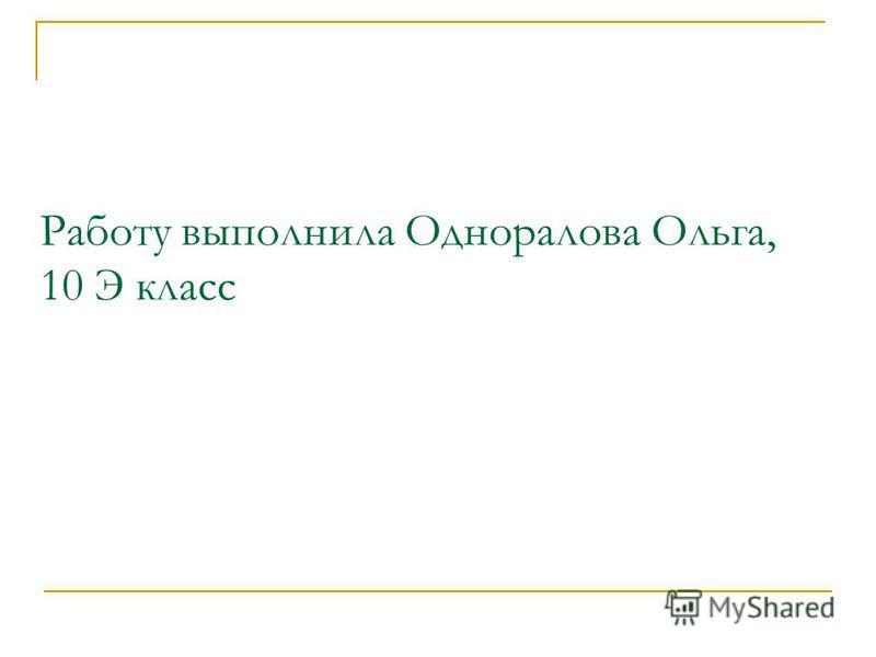 Работу выполнила Одноралова Ольга, 10 Э класс