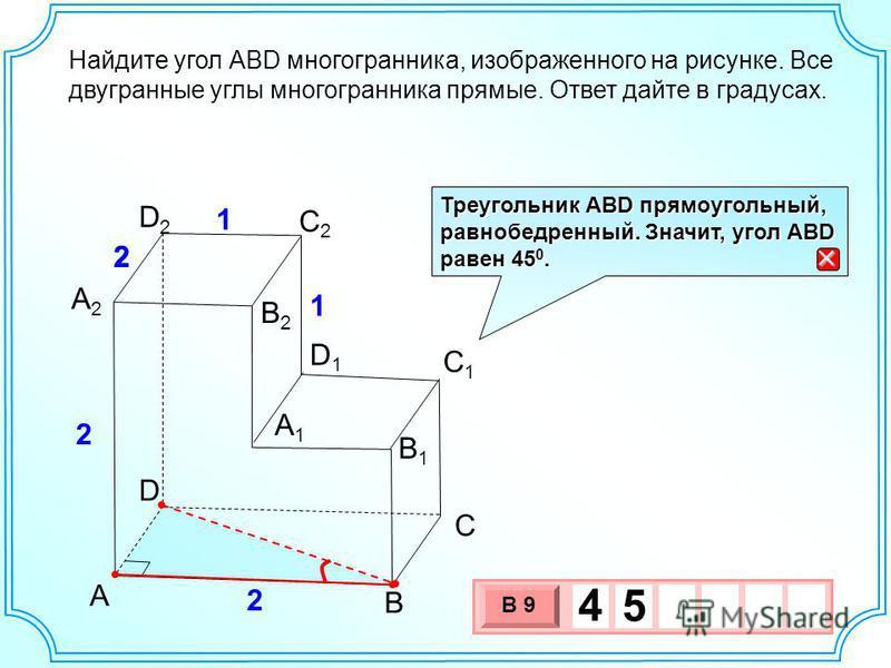 B А2А2 А1А1 C B1B1 D2D2 С2С2 С1С1 D D1D1 А 2 2 2 1 1 В2В2 Найдите угол АВD многогранника, изображенного на рисунке. Все двугранные углы многогранника прямые. Ответ дайте в градусах. 3 х 1 0 х В 9 4 5 Треугольник АВD прямоугольный, равнобедренный. Зна