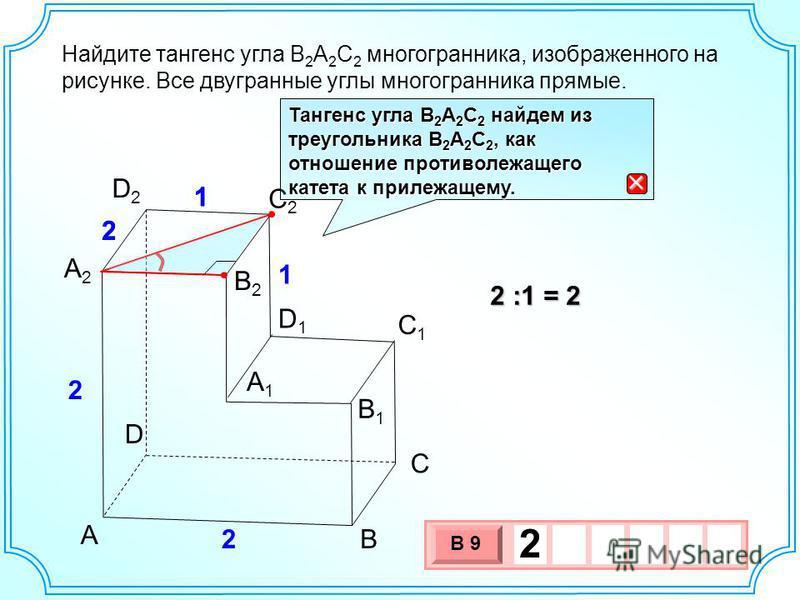 B1B1 А1А1 В С D С2С2 С1С1 D2D2 D1D1 А 2 2 2 1 1 В2В2 Найдите тангенс угла В 2 А 2 С 2 многогранника, изображенного на рисунке. Все двугранные углы многогранника прямые. 2 :1 = 2 3 х 1 0 х В 9 2 Тангенс угла В 2 А 2 С 2 найдем из треугольника В 2 А 2