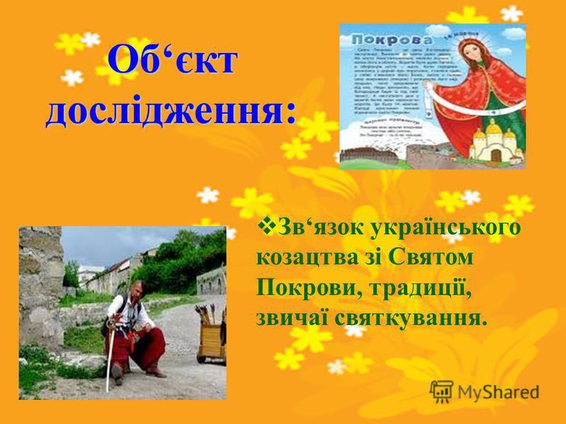 Обєкт дослідження: Звязок українського козацтва зі Святом Покрови, традиції, звичаї святкування.