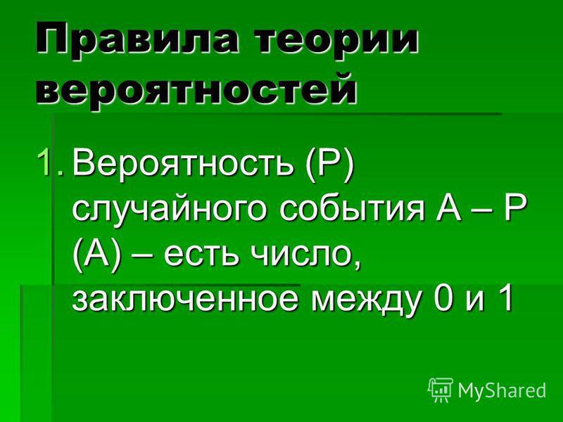 Правила теории вероятностей 1. Вероятность (Р) случайного события А – Р (А) – есть число, заключенное между 0 и 1