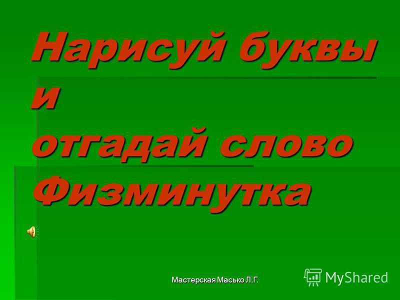 Мастерская Масько Л.Г. Нарисуй буквы и отгадай слово Физминутка
