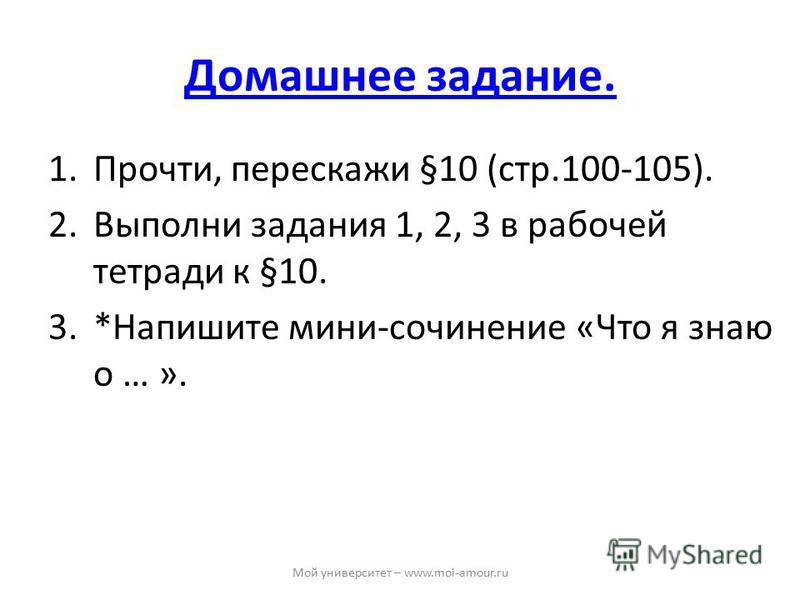Домашнее задание. 1.Прочти, перескажи §10 (стр.100-105). 2. Выполни задания 1, 2, 3 в рабочей тетради к §10. 3.*Напишите мини-сочинение «Что я знаю о … ». Мой университет – www.moi-amour.ru