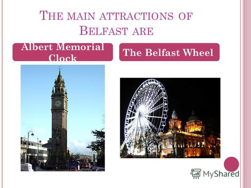 T HE MAIN ATTRACTIONS OF B ELFAST ARE Albert Memorial Clock The Belfast Wheel