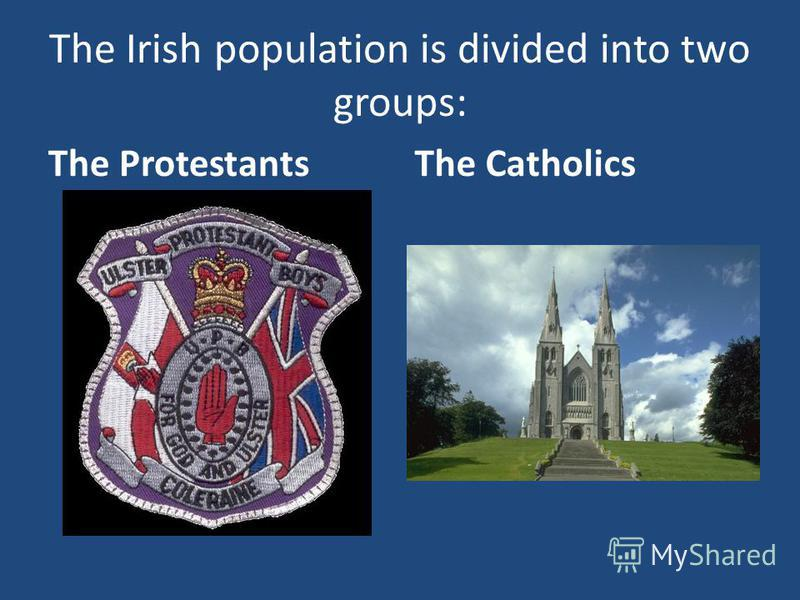 The Irish population is divided into two groups: The ProtestantsThe Catholics