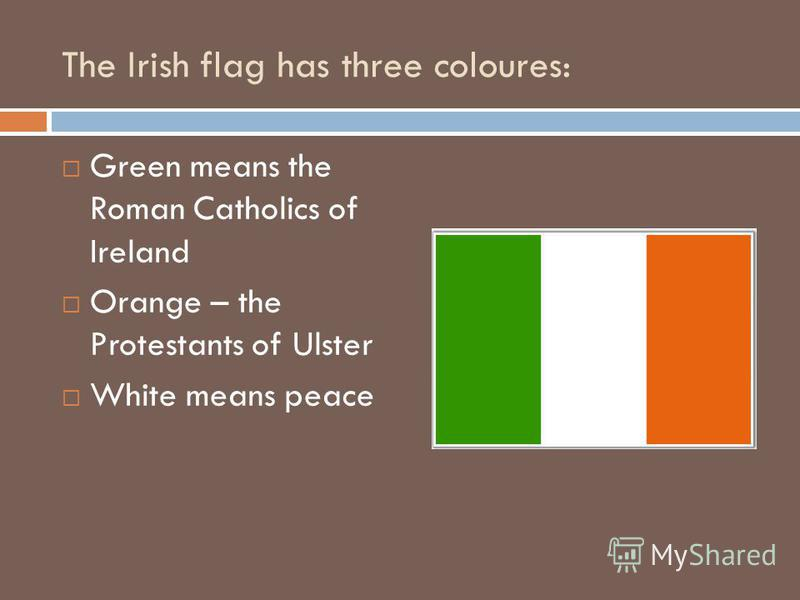The Irish flag has three coloures: Green means the Roman Catholics of Ireland Orange – the Protestants of Ulster White means peace